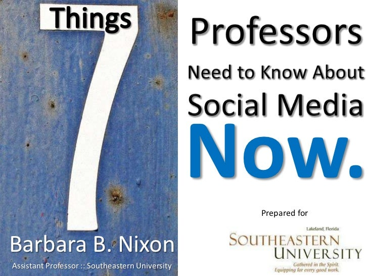 ProfessorsNeed to Know About Social Media<br />Things<br />Now.<br />Prepared for<br />Barbara B. Nixon<br />Assistant Pro...