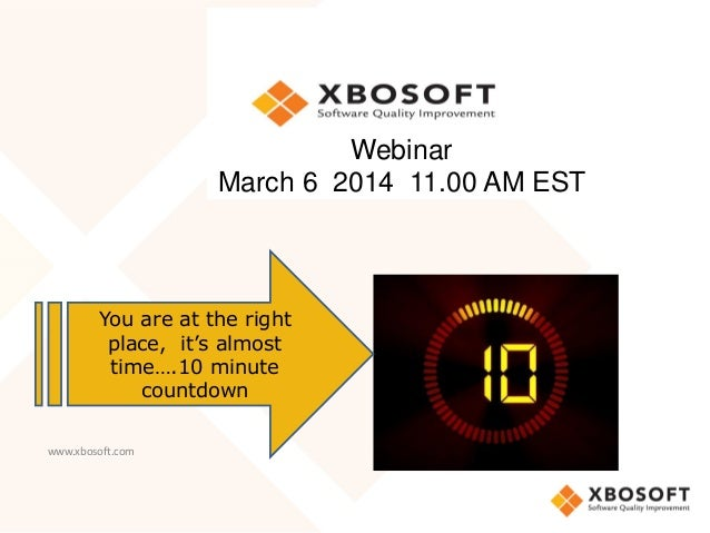 Webinar March 6 2014 11.00 AM EST  You are at the right place, it's almost time….10 minute countdown www.xbosoft.com