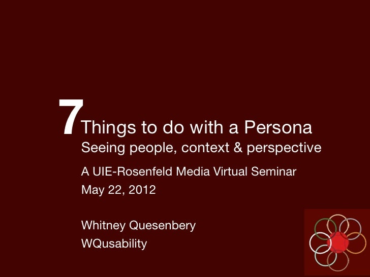 7Things to do with a PersonaSeeing people, context & perspectiveA UIE-Rosenfeld Media Virtual SeminarMay 22, 2012Whitney Q...
