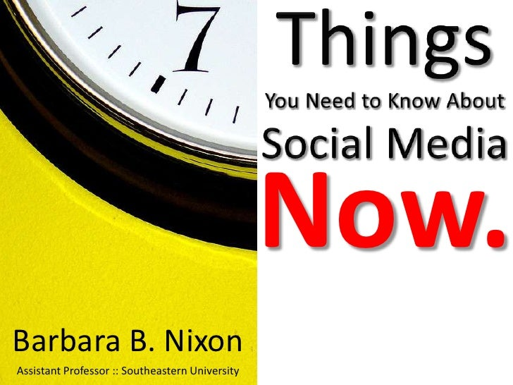 Things You Need to Know About Social Media<br />Now.<br />Barbara B. Nixon<br />Assistant Professor :: Southeastern Univer...