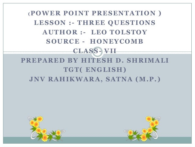 (POWER  POINT PRESENTATION ) LESSON :- THREE QUESTIONS AUTHOR :- LEO TOLSTOY SOURCE - HONEYCOMB CLASS- VII PREPARED BY HIT...