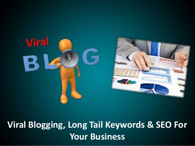 Viral Blogging, Long Tail Keywords & SEO ForYour Business