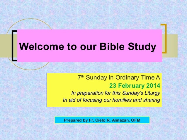 Welcome to our Bible Study 7th Sunday in Ordinary Time A 23 February 2014 In preparation for this Sunday's Liturgy In aid ...