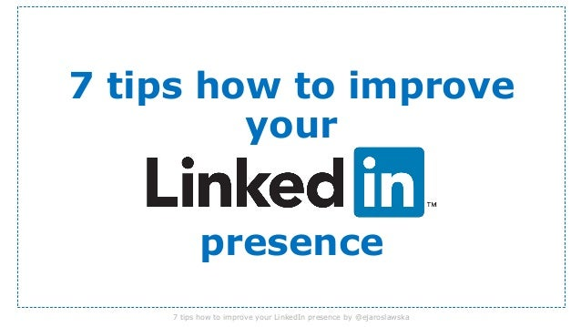 7 tips how to improve your  presence 7 tips how to improve your LinkedIn presence by @ejaroslawska