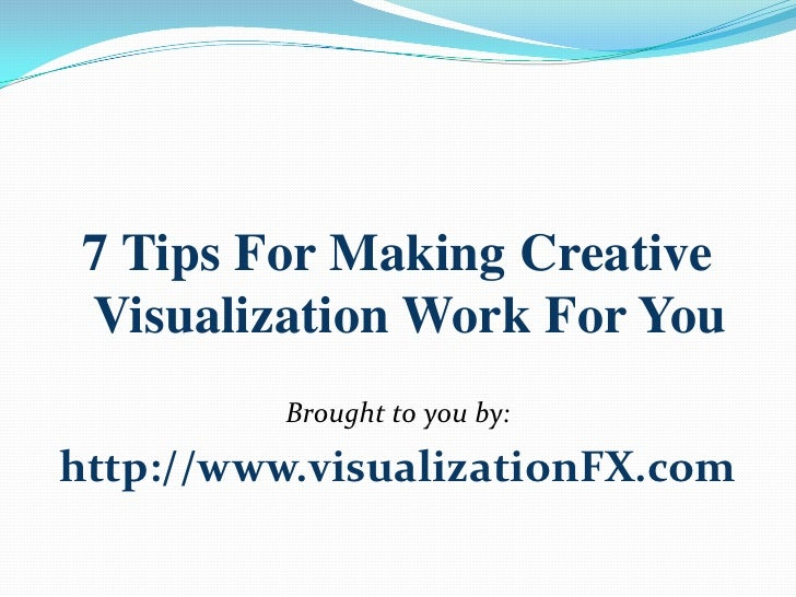 7 Tips For Making Creative Visualization Work For You<br />Brought to you by: <br />http://www.visualizationFX.com<br />