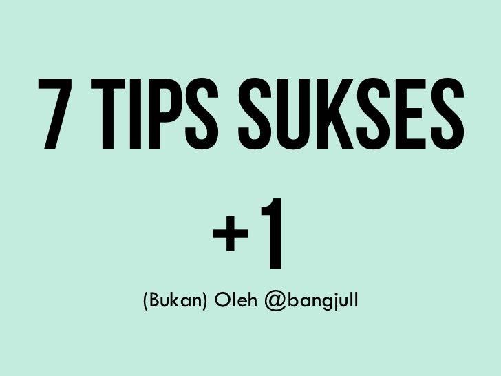 7 TIPS SUKSES      +1   (Bukan) Oleh @bangjull