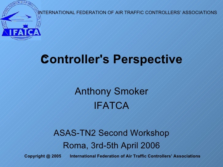 Anthony Smoker IFATCA ASAS-TN2 Second Workshop Roma, 3rd-5th April 2006 Controller's Perspective INTERNATIONAL FEDERATION ...
