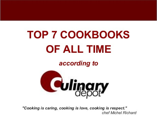 "TOP 7 COOKBOOKS     OF ALL TIME                   according to""Cooking is caring, cooking is love, cooking is respect.""   ..."