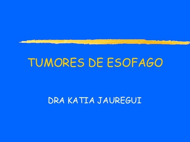 TUMORES DE ESOFAGO DRA KATIA JAUREGUI