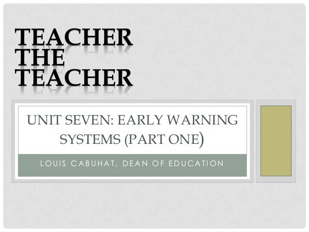 L O U I S C A B U H A T , D E A N O F E D U C A T I O N UNIT SEVEN: EARLY WARNING SYSTEMS (PART ONE) TEACHER THE TEACHER