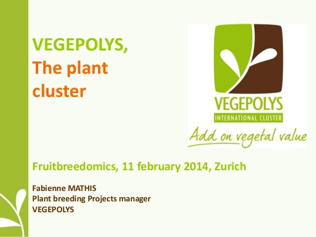 VEGEPOLYS, The plant cluster  Fruitbreedomics, 11 february 2014, Zurich Fabienne MATHIS Plant breeding Projects manager VE...