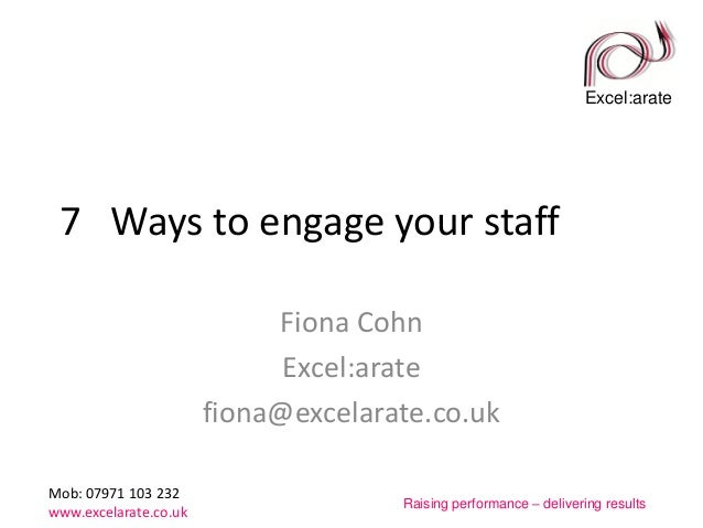 Excel:arate Mob: 07971 103 232 www.excelarate.co.uk Raising performance – delivering results 7 Ways to engage your staff F...