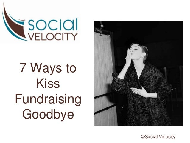 7 Ways to Kiss Fundraising Goodbye ©Social Velocity