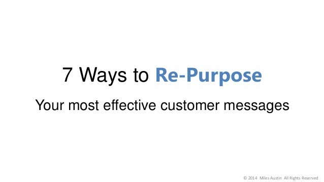 7 Ways to Re-Purpose Your most effective customer messages © 2014 Miles Austin All Rights Reserved