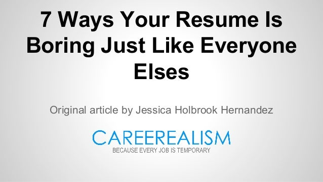 7 Ways Your Resume Is Boring Just Like Everyone Elses Original article by Jessica Holbrook Hernandez