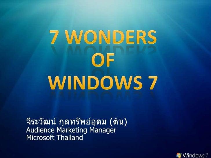 7 Wonders <br />of <br />Windows 7<br />จีระวัฒน์ กุลทรัพย์อุดม (ต้น)<br />Audience Marketing Manager<br />Microsoft Thail...
