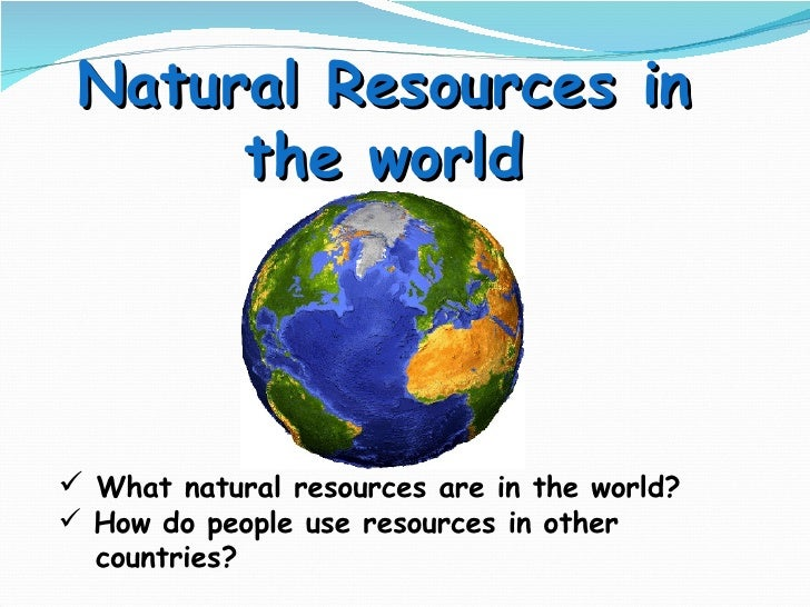 Natural Resources in the world <ul><li>What natural resources are in the world? </li></ul><ul><li>How do people use resour...