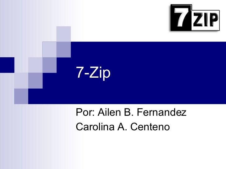 7-Zip Por: Ailen B. Fernandez Carolina A. Centeno