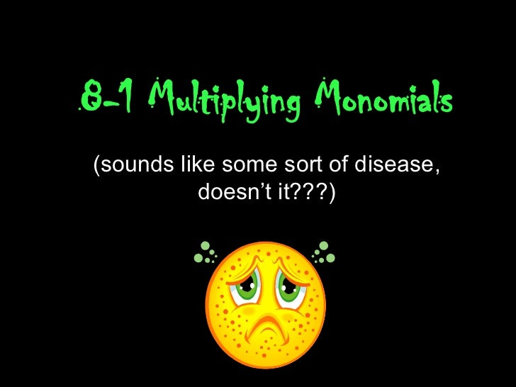 8-1 Multiplying Monomials (sounds like some sort of disease, doesn't it???)