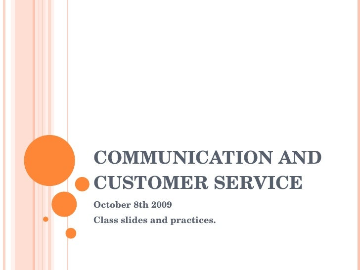COMMUNICATION AND CUSTOMER SERVICE October 8th 2009 Class slides and practices.