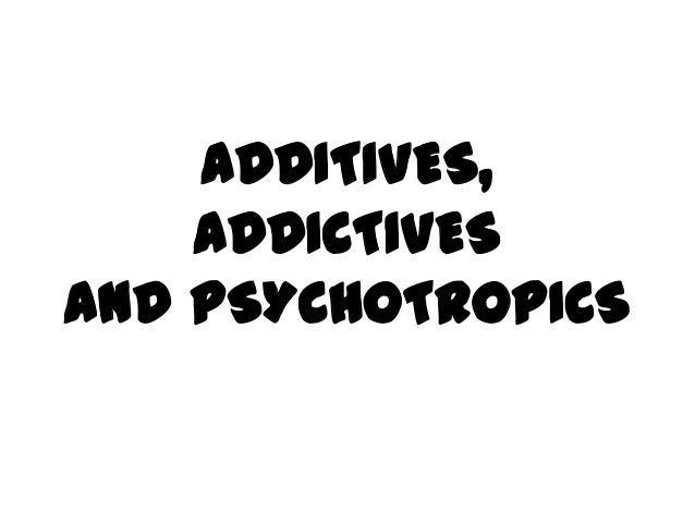 ADDITIVES,ADDICTIVESand PSYCHOTROPICS
