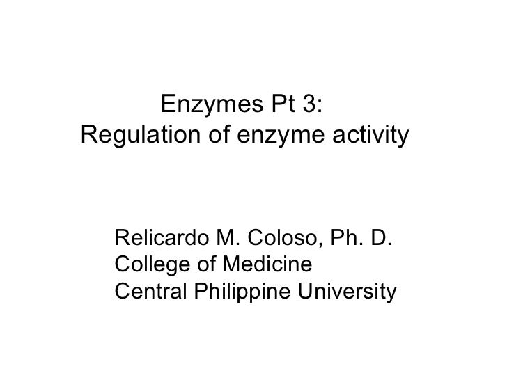 Enzymes Pt 3:  Regulation of enzyme activity Relicardo M. Coloso, Ph. D. College of Medicine Central Philippine University