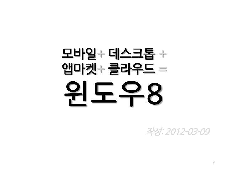 모바일+ 데스크톱 +앱마켓+ 클라우드 =윈도우8        작성: 2012-03-09                         1
