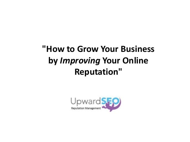 """""""How to Grow Your Business by Improving Your Online Reputation"""""""