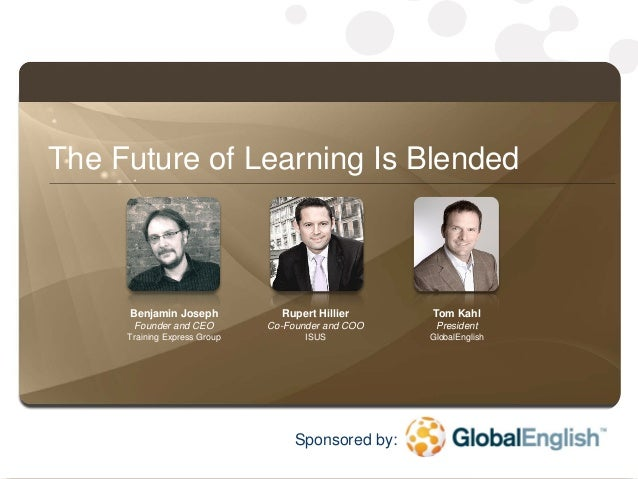1 The Future of Learning Is Blended Benjamin Joseph Founder and CEO Training Express Group Rupert Hillier Co-Founder and C...