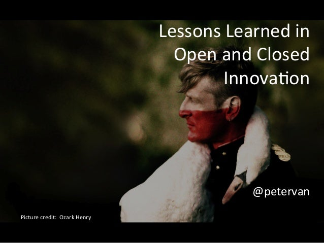 Lessons	   Learned	   in	   	    Open	   and	   Closed	    Innova1on	    	    	    	    	    @petervan	    Picture	   cred...