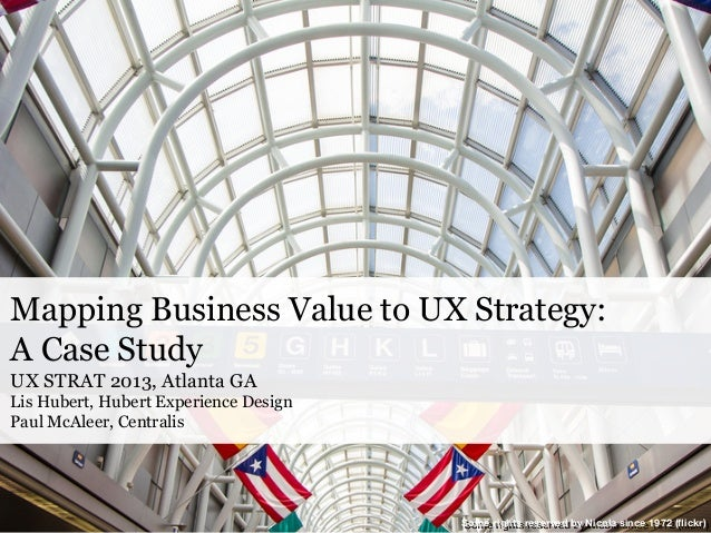 Mapping Business Value to UX Strategy: A Case Study UX STRAT 2013, Atlanta GA Lis Hubert, Hubert Experience Design Paul Mc...