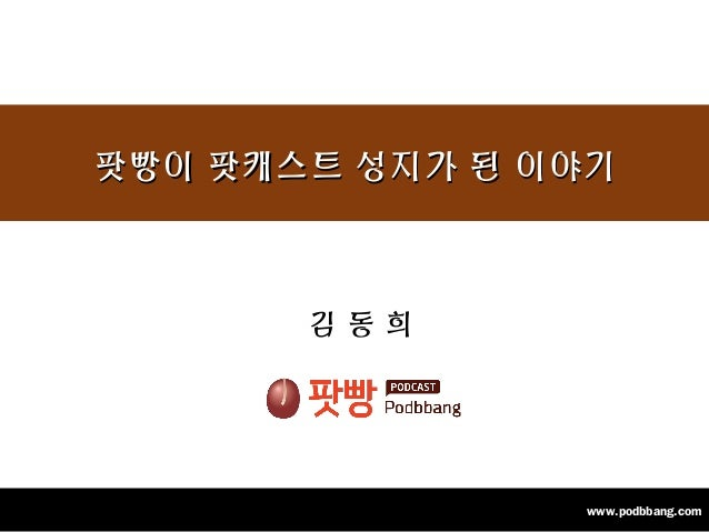 1www.podbbang.com 김 동 희 팟빵이 팟캐스트 성지가 된 이야기팟빵이 팟캐스트 성지가 된 이야기