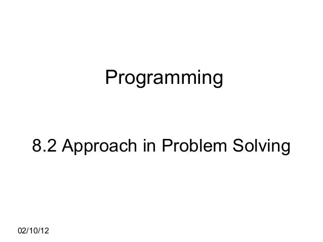 02/10/12 Programming 8.2 Approach in Problem Solving