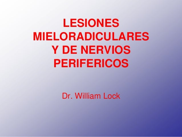 LESIONES MIELORADICULARES Y DE NERVIOS PERIFERICOS Dr. William Lock