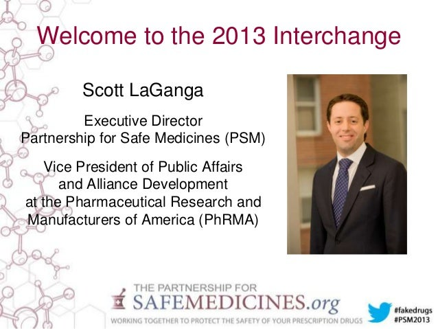 Welcome to the 2013 Interchange Scott LaGanga Executive Director Partnership for Safe Medicines (PSM) Vice President of Pu...