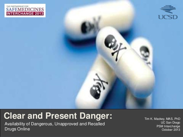 Clear and Present Danger: Availability of Dangerous, Unapproved and Recalled Drugs Online 1I  Tim K. Mackey, MAS, PhD UC S...