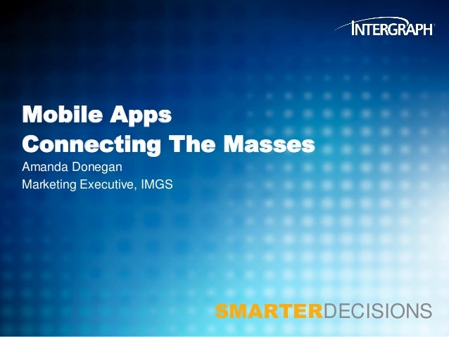 Mobile Apps Connecting The Masses Amanda Donegan Marketing Executive, IMGS  SMARTERDECISIONS