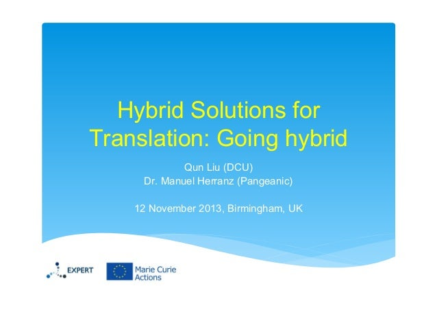 Hybrid Solutions for Translation: Going hybrid Qun Liu (DCU) Dr. Manuel Herranz (Pangeanic) 12 November 2013, Birmingham, ...