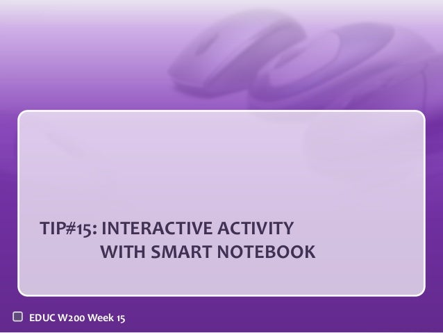 TIP#15: INTERACTIVE ACTIVITY WITH SMART NOTEBOOK EDUC W200 Week 15