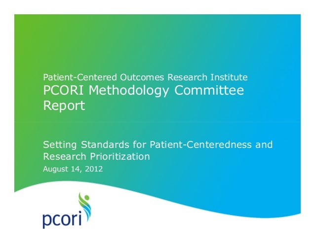 August 14, 2012 Patient-Centered Outcomes Research Institute PCORI Methodology Committee Report Setting Standards for Pati...