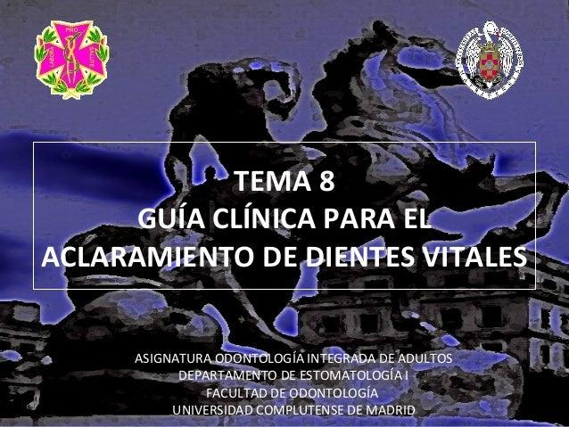 TEMA 8 GUÍA CLÍNICA PARA EL ACLARAMIENTO DE DIENTES VITALES ASIGNATURA ODONTOLOGÍA INTEGRADA DE ADULTOS DEPARTAMENTO DE ES...