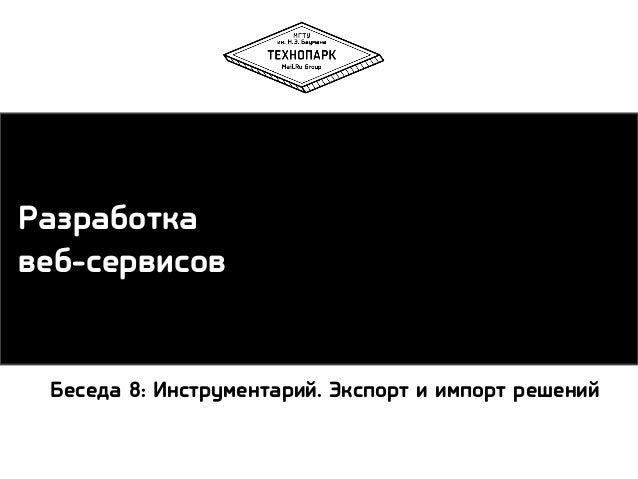 Разработка веб-сервисов  Беседа 8: Инструментарий. Экспорт и импорт решений