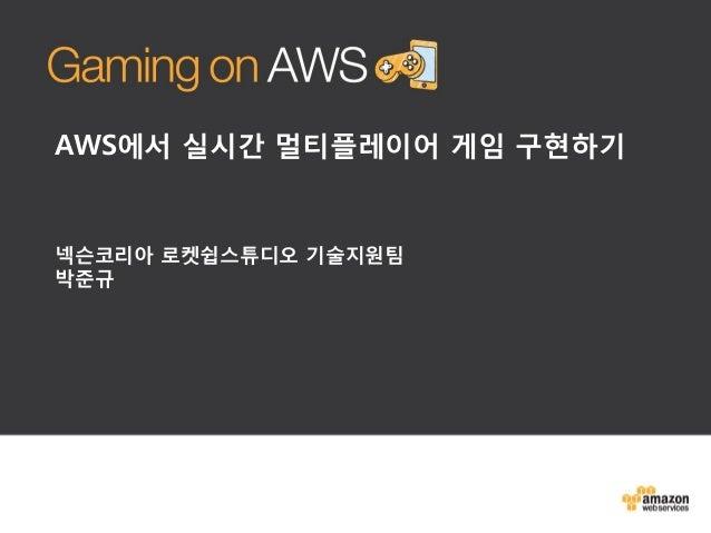 AWS에서 실시간 멀티플레이어 게임 구현하기  넥슨코리아 로켓쉽스튜디오 기술지원팀 박준규