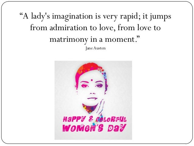 """""""A lady's imagination is very rapid; it jumps from admiration to love, from love to matrimony in a moment."""" Jane Austen"""