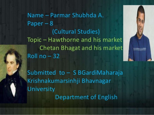 Name – Parmar Shubhda A. Paper – 8 (Cultural Studies) Topic – Hawthorne and his market Chetan Bhagat and his market Roll n...