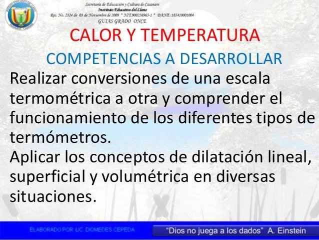 COMPETENCIAS A DESARROLLAR CALOR Y TEMPERATURA Realizar conversiones de una escala termométrica a otra y comprender el fun...