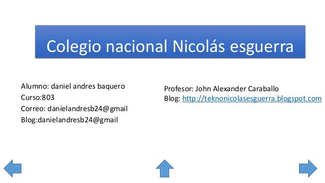 Colegio nacional Nicolás esguerra Alumno: daniel andres baquero Curso:803 Correo: danielandresb24@gmail Blog:danielandresb...