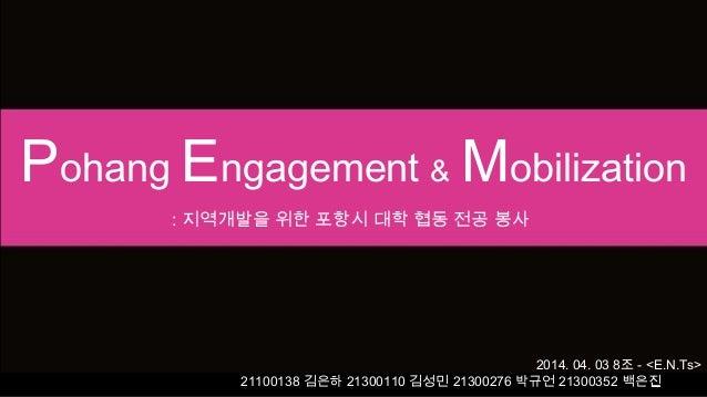 Pohang Engagement & Mobilization : 지역개발을 위한 포항시 대학 협동 전공 봉사 2014. 04. 03 8조 - <E.N.Ts> 21100138 김은하 21300110 김성민 21300276 ...