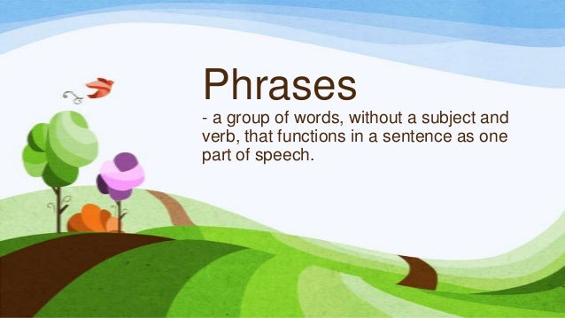 Phrases - a group of words, without a subject and verb, that functions in a sentence as one part of speech.