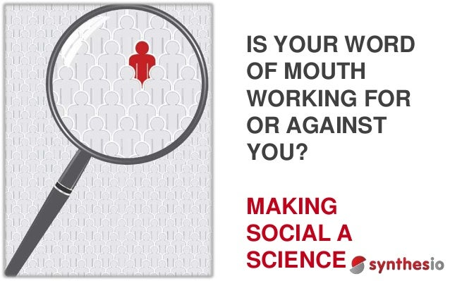 IS YOUR WORD OF MOUTH WORKING FOR OR AGAINST YOU? MAKING SOCIAL A SCIENCE